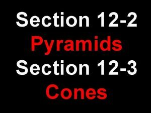 Section 12 2 Pyramids Section 12 3 Cones