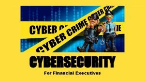 CYBERSECURITY For Financial Executives Contents Overview The Cybersecurity