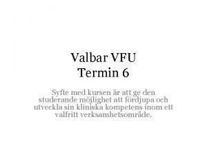 Valbar VFU Termin 6 Syfte med kursen r