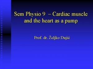 Sem Physio 9 Cardiac muscle and the heart