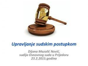 Upravljanje sudskim postupkom Dijana Mazali Novi sudija Osnovnog