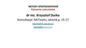 METODY SPEKTROSKOPOWE wiczenia rachunkowe dr in Krzysztof Durka