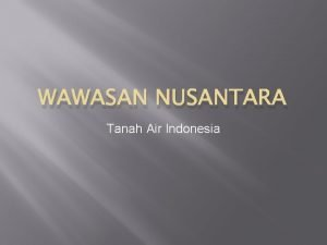 WAWASAN NUSANTARA Tanah Air Indonesia TANAH AIR INDONESIA