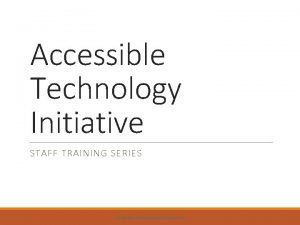 Accessible Technology Initiative STAFF TRAINING SERIES ACCESSIBLE TECHNOLOGY