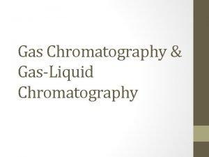 Gas Chromatography GasLiquid Chromatography Both gas chromatography and