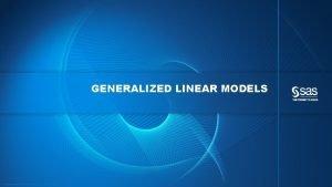 GENERALIZED LINEAR MODELS Copyright 2013 SAS Institute Inc