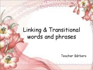 Linking Transitional words and phrases Teacher Brbara to