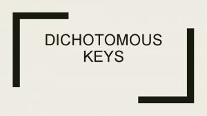 DICHOTOMOUS KEYS How do we know what something