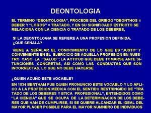 DEONTOLOGIA EL TERMINO DEONTOLOGIA PROCEDE DEL GRIEGO DEONTHOS