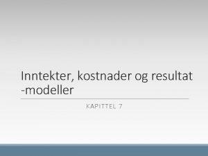 Inntekter kostnader og resultat modeller KAPITTEL 7 Lringsml