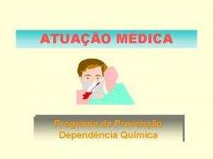 ATUAO MDICA Programa de Preveno Dependncia Qumica Atuao