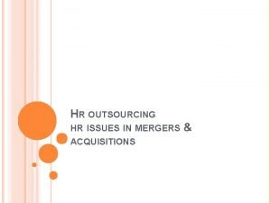 HR OUTSOURCING HR ISSUES IN MERGERS ACQUISITIONS Outsourcing