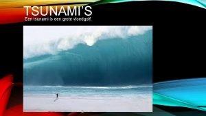 TSUNAMIS Een tsunami is een grote vloedgolf INHOUD