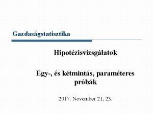 Gazdasgstatisztika Hipotzisvizsglatok Egy s ktmints paramteres prbk 2017