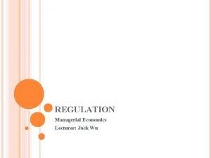 REGULATION Managerial Economics Lecturer Jack Wu REGULATION natural