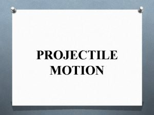 PROJECTILE MOTION Projectile O A projectile is an