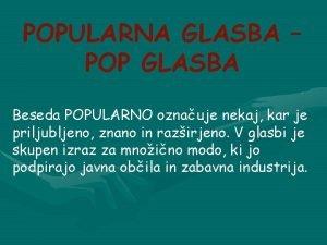 POPULARNA GLASBA POP GLASBA Beseda POPULARNO oznauje nekaj