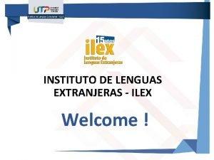 INSTITUTO DE LENGUAS EXTRANJERAS ILEX Welcome INSTITUTO DE