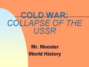 COLD WAR COLLAPSE OF THE USSR Mr Meester