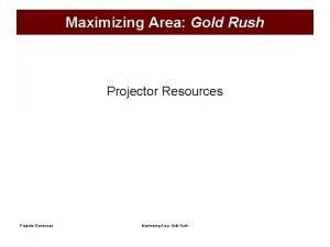 Maximizing Area Gold Rush Projector Resources Maximizing Area