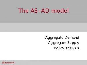 The ASAD model Aggregate Demand Aggregate Supply Policy