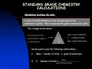 STANDARD GRADE CHEMISTRY CALCULATIONS Calculations involving the mole