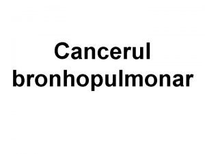 Cancerul bronhopulmonar Definiie o cretere necontrolat a celulelor