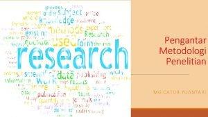 Pengantar Metodologi Penelitian MG CATUR YUANTARI Tujuan Agar
