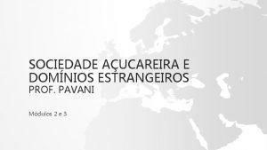 SOCIEDADE AUCAREIRA E DOMNIOS ESTRANGEIROS PROF PAVANI Mdulos