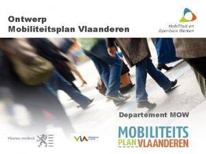 Ontwerp Mobiliteitsplan Vlaanderen Departement MOW Waarom Mobiliteitsplan Vlaanderen