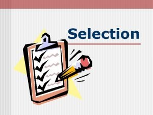 Selection Selection Learning Objectives Explain the Selection Process
