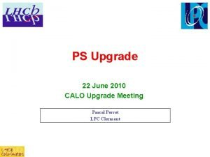 PS Upgrade 22 June 2010 CALO Upgrade Meeting