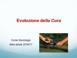 Evoluzione della Cura Corso Sociologia della salute 201617