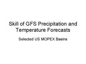 Skill of GFS Precipitation and Temperature Forecasts Selected
