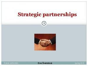 Strategic partnerships 1 Strategic partnerships Eva vandov Spring