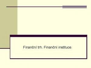 Finann trh Finann instituce Finann trhy n FT