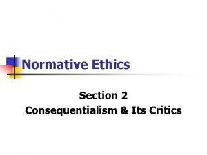 Normative Ethics Section 2 Consequentialism Its Critics Consequences