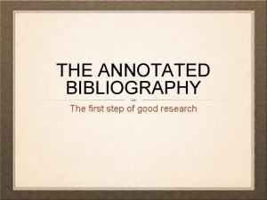 THE ANNOTATED BIBLIOGRAPHY The first step of good