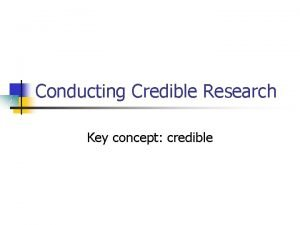 Conducting Credible Research Key concept credible Preliminary Steps