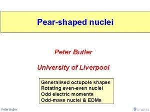 Pearshaped nuclei Peter Butler University of Liverpool Generalised