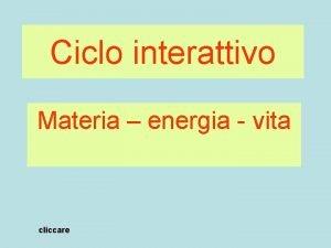 Ciclo interattivo Materia energia vita cliccare La vita