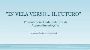 IN VELA VERSO IL FUTURO Presentazione Unit Didattica