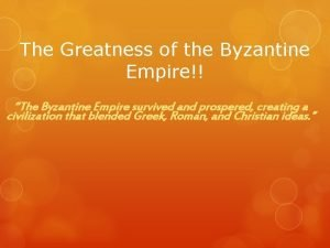 The Greatness of the Byzantine Empire The Byzantine