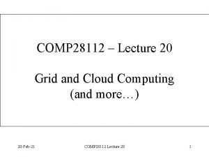 COMP 28112 Lecture 20 Grid and Cloud Computing