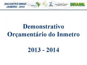 ENCONTRO DIRAF JANEIRO 2014 Demonstrativo Oramentrio do Inmetro