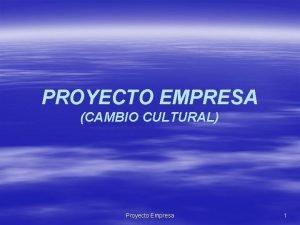 PROYECTO EMPRESA CAMBIO CULTURAL Proyecto Empresa 1 PROYECTO