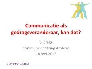 Communicatie als gedragsveranderaar kan dat Bijdrage Communicatiekring Arnhem