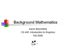 Background Mathematics Aaron Bloomfield CS 445 Introduction to