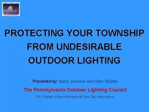 PROTECTING YOUR TOWNSHIP FROM UNDESIRABLE OUTDOOR LIGHTING Presented