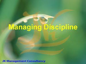 Managing Discipline DISCIPLINE Objectives of Discipline Willing acceptance